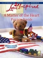 A Matter of the Heart (Mills & Boon Love Inspired) (Homecoming Heroes, Book 4) eBook by Patricia Davids