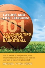 Layups and Life Lessons: 101 Coaching Tips for Youth Basketball ebook by Michael O'Halloran