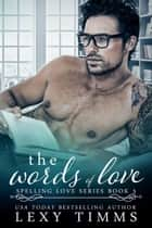 The Words of Love - Spelling Love Series, #3 ebook by Lexy Timms