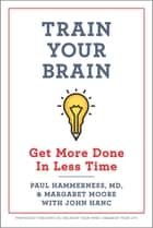 Train Your Brain - Get More Done In Less Time ebook by Margaret Moore, Paul Hammerness