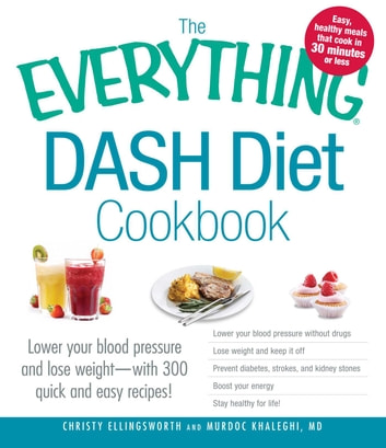 The Everything DASH Diet Cookbook - Lower your blood pressure and lose weight - with 300 quick and easy recipes! Lower your blood pressure without drugs, Lose weight and keep it off, Prevent diabetes, strokes, and kidney stones, Boost your energy, and Stay healthy for life! ebook by Christy Ellingsworth,Murdoc Khaleghi, MD