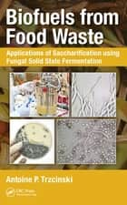 Biofuels from Food Waste - Applications of Saccharification using Fungal Solid State Fermentation ebook by Antoine Prandota Trzcinski