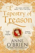 A Tapestry of Treason: the most gripping escapist historical drama of 2020 from a Sunday Times bestselling author ebook by Anne O'Brien