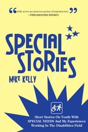 SPECIAL STORIES - Short Stories On Youth With SPECIAL NEEDS And My Experiences Working In The Disabilities Field ebook by Mike Kelly