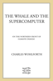The Whale and the Supercomputer - On the Northern Front of Climate Change ebook by Charles Wohlforth
