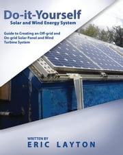 Do-it-Yourself Solar and Wind Energy System: DIY Off-grid and On-grid Solar Panel and Wind Turbine System ebook by Eric Layton