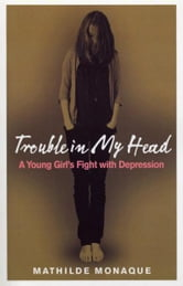 Trouble in My Head - A Young Girl's Fight with Depression ebook by Mathilde Monaque