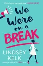 We Were On a Break ebook by Lindsey Kelk