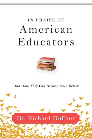 In Praise of American Educators - And How They Can Become Even Better ebook by Richard DuFour