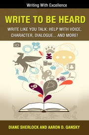 Write To Be Heard - Write Like You Talk: Help With Voice, Character, Dialogue... and more! ebook by Aaron D. Gansky,Diane Sherlock