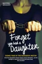 Forget You Had a Daughter - Doing Time in the Bangkok Hilton eBook by Sandra Gregory