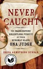 Never Caught - The Washingtons' Relentless Pursuit of Their Runaway Slave, Ona Judge ebook by Erica Armstrong Dunbar