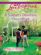 A Soldier's Devotion (Mills & Boon Love Inspired) (Wings of Refuge, Book 6) eBook by Cheryl Wyatt