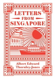 Letters from Singapore ebook by Albert Edward Thornley-Jones, Paul Sanford