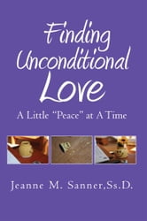Finding Unconditional Love - A Little ''Peace'' At A Time ebook by Jeanne M. Sanner