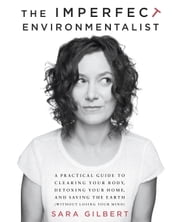 The Imperfect Environmentalist - A Practical Guide to Clearing Your Body, Detoxing Your Home, and Saving the Earth (Without Losing Your Mind) ebook by Sara Gilbert