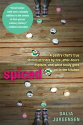 Spiced - A Pastry Chef's True Stories of Trails by Fire, After-Hours Exploits, and What Really Goes on in the Kitchen ebook by Dalia Jurgensen