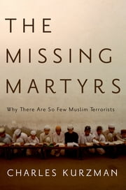 The Missing Martyrs - Why There Are So Few Muslim Terrorists ebook by Charles Kurzman