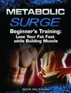 Metabolic Surge Beginner's Training: Lose Your Fat Fast while Building Muscle ebook by Nick Nilsson