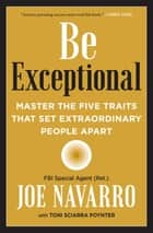 Be Exceptional - Master the Five Traits That Set Extraordinary People Apart ebook by Joe Navarro, Toni Sciarra Poynter