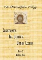 Christianity - The Ultimate Urban Legend ebook by Paul John, Palmer Pagan