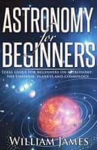 Astronomy for Beginners: Ideal guide for beginners on astronomy, the Universe, planets and cosmology ebook by William James