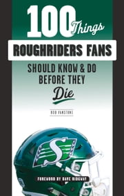 100 Things Roughriders Fans Should Know & Do Before They Die ebook by Rob Vanstone, Dave Ridgway