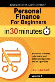 Personal Finance For Beginners In 30 Minutes, Volume 1 - How to cut expenses, reduce debt, and better align spending & life's priorities ebook by Ian Lamont