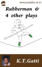 Rubberman And 4 Other Plays ebook by K.T.Gatti