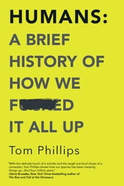 Humans: A Brief History of How We F*cked It All Up ebook by Tom Phillips