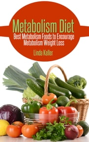 Metabolism Diet - Best Metabolism Foods to Encourage Metabolism Weight Loss ebook by Linda Keller
