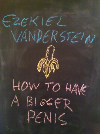 How To Have A Bigger Penis - How To Have Sex, #4 ebook by Ezekiel VanDerStein