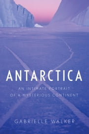 Antarctica - An Intimate Portrait of a Mysterious Continent ebook by Gabrielle Walker