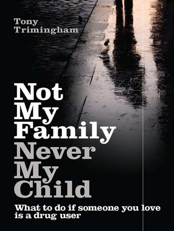 Not My Family, Never My Child - What to do if someone you love is a drug user ebook by Tony Trimingham