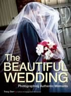 The Beautiful Wedding - Photography Techniques for Capturing Authentic Moments ebook by Tracy Dorr
