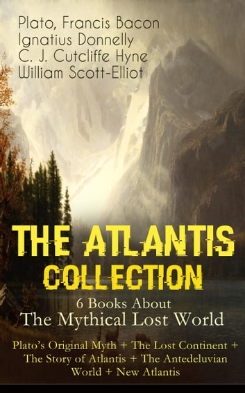 THE ATLANTIS COLLECTION - 6 Books About The Mythical Lost World: Plato's Original Myth + The Lost Continent + The Story of Atlantis + The Antedeluvian World + New Atlantis - The Myth & The Theories ebook by Plato,Francis Bacon,Ignatius Donnelly,C. J. Cutcliffe Hyne,William Scott-Elliot
