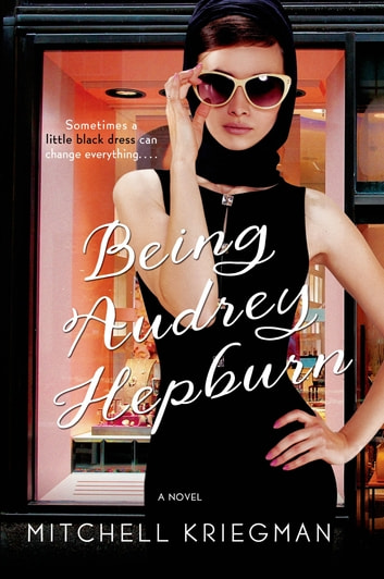 Being Audrey Hepburn - A Novel ebook by Mitchell Kriegman