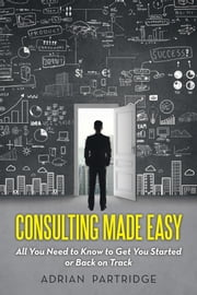 Consulting Made Easy - All You Need to Know to Get You Started or Back on Track ebook by Adrian Partridge