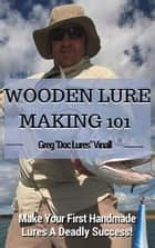 Wooden Lure Making 101: Make Your First Handmade Lures Deadly Effective ebook by Greg Vinall