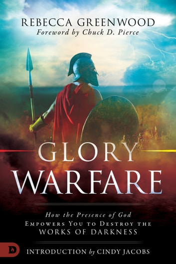Glory Warfare - How the Presence of God Empowers You to Destroy the Works of Darkness ebook by Rebecca Greenwood