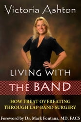 LIVING WITH THE BAND - How I Beat Overeating through Lap-Band Surgery ebook by Victoria Ashton