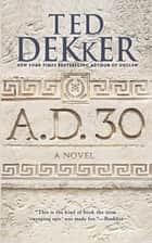 A.D. 30 - A Novel eBook by Ted Dekker