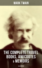 The Complete Travel Books, Anecdotes & Memoirs of Mark Twain (Illustrated) - A Tramp Abroad, The Innocents Abroad, Roughing It, Old Times on the Mississippi, Life on the Mississippi, Following the Equator & Some Rambling Notes of an Idle Excursion, With Author's Biography ebook by Mark Twain, True W. Williams, Peter Newell,...