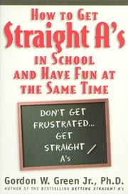 How to Get Straight A's In School and Have Fun at the Same Time ebook by Gordon W. Green
