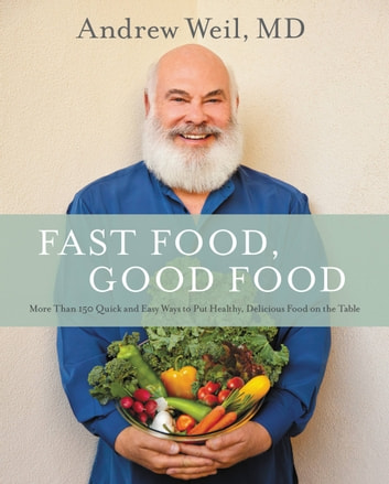Fast Food, Good Food - More Than 150 Quick and Easy Ways to Put Healthy, Delicious Food on the Table ebook by Andrew Weil, MD