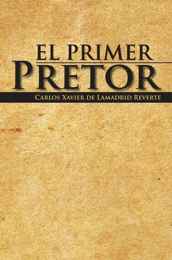 El Primer Pretor ebook by Carlos Xavier de Lamadrid Reverte