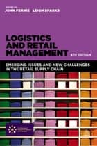 Logistics and Retail Management - Emerging Issues and New Challenges in the Retail Supply Chain ebook by John Fernie, Leigh Sparks