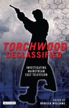 Torchwood Declassified ebook by Rebecca Williams
