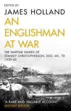 An Englishman at War: The Wartime Diaries of Stanley Christopherson DSO MC & Bar 1939-1945 ebook by James Holland, Stanley Christopherson