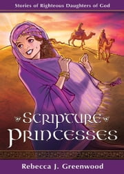 Scripture Princesses - Stories of Righteous Daughters of God ebook by Rebecca J. Greenwood